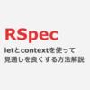 RSpec letとcontextを使ってテストの見通しを良くする方法解説