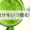 青汁を飲むタイミングは「朝」か「食事前」の2択
