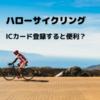 【ハローサイクリング】ICカードを登録すると更に便利になるのか?