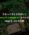 Raspberry Pi 3 Model A+ と Raspberry Pi 4や3との比較。
