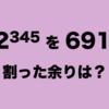 【ネタ計算】12の345乗を691で割った余りを計算してみた