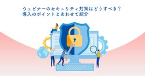 ウェビナーのセキュリティ対策はどうすべき?導入のポイントとあわせて紹介