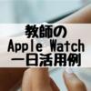 僕(中学校教師)のApple Watch1日の活用法
