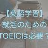 【英語学習】就活のためのTOEICは必要?
