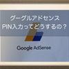 グーグルアドセンス(Google Adsense)で収益確保!支払いを受けるための手続き、住所登録時のPIN入力ってどうするの?