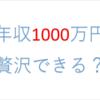 年収1000万円で贅沢できる?