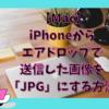 【Mac】iPhoneからエアドロップで送信した画像をJPGにする方法