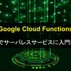 【Google Cloud Functions】Pythonでサーバレスサービスに入門してみる【FaaS】