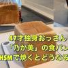 「乃が美」47才独身おっさん。HSMで高級食パンを焼く