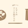 【レシピ】トマトのマリネ風サラダ