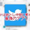 Twitterは筋トレ仲間と繋がれる最強のSNSアプリ