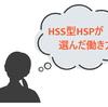 【HSS型HSPの仕事】人間関係苦手/でも/刺激必要/で/辿り着いた働き方