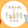 【冷凍お餅】を簡単に柔らかく解凍する方法!!!!