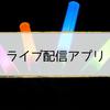 【ライブ配信アプリ】おすすめ人気ランキング【スマホで生放送】