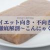【ダイエット向き・不向き?】食材徹底解剖〜こんにゃく編〜
