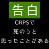 【告白】CRPS で死のうと思ったことがある