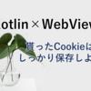 【Kotlin】貰ったCookieはしっかり保存しよう【WebView】