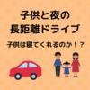 子供を連れて夜の長距離ドライブ。子供は寝てくれるのか?