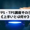 【FPS・TPS講座】その①《上手いとは何か》 勝つために必要なもの、強くなるために必要な要素は……!?