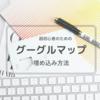 【超初心者のための】グーグルマップをブログに埋め込む方法