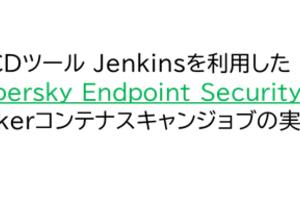 Kaspersky製品ナレッジ 第43回 ~Jenkinsを利用したKESLによるDockerコンテナスキャンジョブの実装~