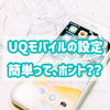 ⑤UQモバイルのSIM設定(iPhone)|自分で簡単にできる?手順をレビューします