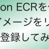 Amazon ECRを使ってDockerイメージをリポジトリに登録してみた