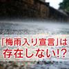 「梅雨入り宣言」は存在しない!梅雨明けはいつ?明日から使える豆知識