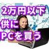 学校が休みになったので、2万円以内で子供に初めてのパソコンを買います。