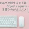 Javaで比較するときはObjects.equalsを使うのがオススメ