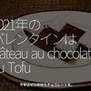 1202食目「2021年のバレンタインはGâteau au chocolat au Tofu」今年は是非手作りチョコレートを。