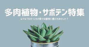 【多肉植物・サボテンと暮らす】はてなブロガーたちの愛でる多肉植物に癒されませんか?