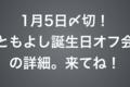 【1月5日(金)までに連絡してね】「ともよし誕生日オフ会」のご案内。@名古屋駅1/14(日)夜