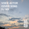 VOICE ACTOR COVER SONG DJ MIX