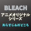 【BLEACH】アニメオリジナルシリーズの《あらすじ》&《みどころ》まとめ
