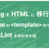 Pug を HTML に移行して .vue ファイル の template タグ内に ESLint を効かせた話