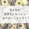 京大生ブロガーのゲーテが金持ちになったらやりたいことリスト