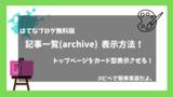 はてなブログ無料版記事一覧(archive)の表示方法!トップページをカード型表示させる!