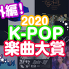アンケート結果【後編】2020 K-POP楽曲大賞!【2万字超え!】
