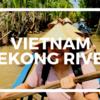 5カ国目ベトナム!数々の災難を乗り越えた先には最高に楽しいメコン川クルーズが待っていた