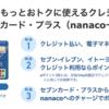セブンカードプラス発行で9500円までポイントアップ中です!さらに新規キャンペーンで2700円分のnanacoポイントがもらえます!