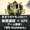 【スマホアプリ】まるでポケモンGO!? 仮想通貨 + GPSゲーム登場!「Bit Hunters」!