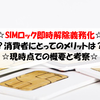 SIMロックの即時解除の義務化は消費者にメリットをもたらすのか。消費者の契約の選択肢の可能性が広がる可能性は!?
