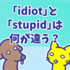 微妙に違う「idiot」と「stupid」の意味と使い方