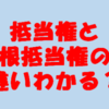 【抵当権と根抵当権の違い~不動産登記簿 権利部乙区~】