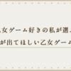 乙女ゲーム好きの私が選ぶ「続編が出てほしい乙女ゲーム」4選