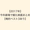 【2017年】今年劇場で観た映画まとめ【俺的ベスト3あり】