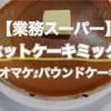 【業務スーパー】ホットケーキミックスでホットケーキandパウンドケーキ作ってみた!おうち時間におすすめ♪【簡単おやつ】