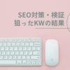 【SEO対策・検証】はてなブログのキーワードが狙い通りの結果になっているか?