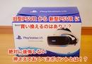 旧型PSVRから新型PSVRに買い換えるのはありなの?絶対に後悔しない押さえておくべきポイントとは!?